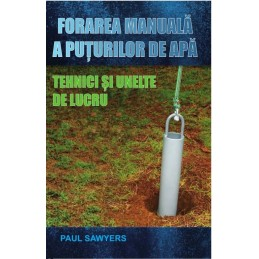 Forarea manuala a puturilor de apa. Tehnici si unelte de lucru. Paul Sawyers